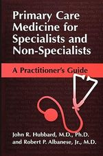 Primary Care Medicine for Specialists and Non-specialists : A Practitioner's Guide - John R. Hubbard