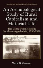 An Archaeological Study of Rural Capitalism and Material Life : The Gibbs Farmstead in Southern Appalachia, 1790-1920 - Mark D. Groover