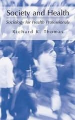 Society and Health : Sociology for Health Professionals - Richard K. Thomas