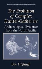 The Evolution of Complex Hunter-Gatherers : Archaeological Evidence from the North Pacific - Ben Fitzhugh