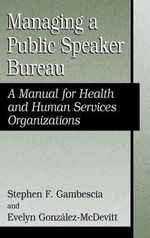 Managing a Public Speaker Bureau : A Manual for Health and Human Services Organizations - Stephen F. Gambescia