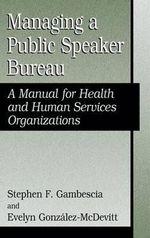 Managing a Public Speaker Bureau : A Manual for Health and Human Services Organizations - Stephen F. Gambescia
