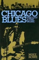 Chicago Blues : The City and the Music - Mike Rowe