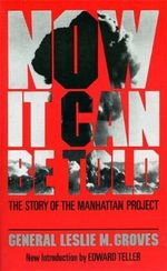 Now it Can be Told : The Story of the Manhattan Project - General Leslie R. Groves