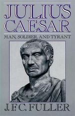 Julius Caesar : Man, Soldier, and Tyrant - J. F. C. Fuller