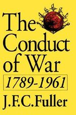 The Conduct of War, 1789-1961 : A Study of the Impact of the French, Industrial, and Russian Revolutions on War and Its Conduct - J. F. C. Fuller
