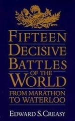 Fifteen Decisive Battles of the World : From Marathon to Waterloo - Sir Edward S. Creasy