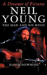 A Dreamer of Pictures : Neil Young: The Man and His Music - David Downing