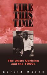Fire This Time : Watts Uprising and the 1960s - Gerald Horne