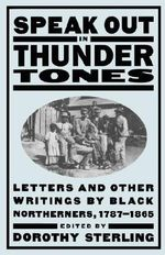 Speak Out in Thunder Tones : Letters and Other Writings by Black Northerners 1787-1865 - Dorothy Sterling