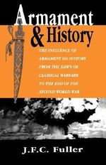 Armament and History : The Influence of Armament on History from the Dawn of Classical Warfare to the End of the Second World War - J. F. C. Fuller