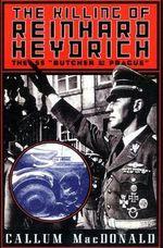 The Killing of Reinhard Heydrich : The SS 'Butcher of Prague' - Callum Macdonald