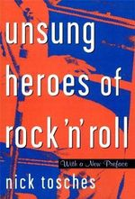 Unsung Heroes of Rock 'n' Roll : The Birth of Rock in the Wild Years Before Elvis - Nick Tosches
