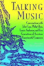 Talking Music : Conversations with John Cage, Philip Glass, Laurie Anderson, and Five Generations of American Experimental Composers - William Duckworth