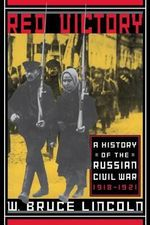 Red Victory : A History of the Russian Civil War, 1918-1921 - W.Bruce Lincoln