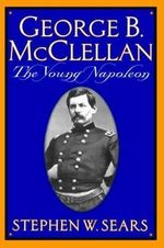 George B. Mcclellan : The Young Napoleon - Stephen W. Sears