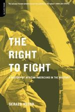 The Right to Fight : A History of African Americans in the Military - Gerald Astor