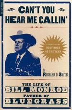 Can't You Hear Me Callin' : The Life of Bill Monroe, Father of Bluegrass - Richard D. Smith