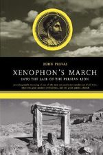 Xenophon's March : Into the Lair of the Persian Lion - John Prevas