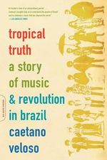 Tropical Truth : A Story of Music and Revolution in Brazil - Caetano Veloso