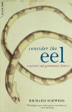 Consider the Eel : A Natural and Gastronomic History - Richard Schweid