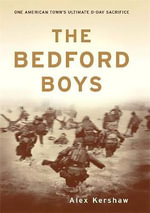 The Bedford Boys : One American Town's Ultimate D-Day Sacrifice - Alex Kershaw