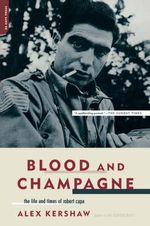Blood and Champagne : The Life and Times of Robert Capa - Alex Kershaw
