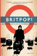 Britpop : Cool Britannia and the Spectacular Demise of English Rock - John Harris