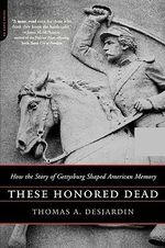 These Honored Dead : How the Story of Gettysburg Shaped American Memory - Thomas A. Desjardin