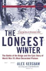 The Longest Winter : The Battle of the Bulge and the Epic Story of World War II's Most Decorated Platoon - Alex Kershaw