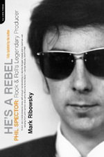 He's a Rebel : Phil Spector - Rock and Roll's Legendary Producer - Mark Ribowsky