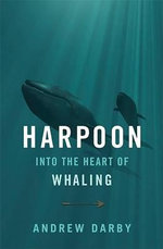 Harpoon : Into the Heart of Whaling - Andrew Darby