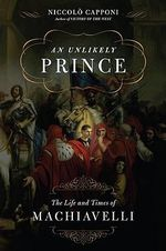 An Unlikely Prince : The Life and Times of Machiavelli - Niccolo Capponi
