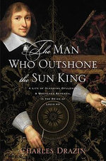 The Man Who Outshone the Sun King : A Life of Gleaming Opulence and Wretched Reversal in the Reign of Louis XIV - Charles Drazin