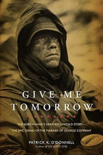 Give Me Tomorrow : The Korean War's Greatest Untold Story - the Epic Stand of the Marines of George Company - Patrick K. O'Donnell