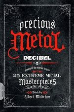 Precious Metal : Decibel Presents the Stories Behind 25 Extreme Metal Masterpieces