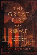 The Great Fire of Rome : The Fall of the Emperor Nero and His City - Stephen Dando-Collins