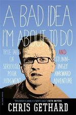 A Bad Idea I'm About to Do : True Tales of Seriously Poor Judgment and Stunningly Awkward Adventure - Chris Gethard