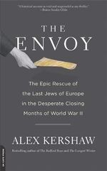 The Envoy : The Epic Rescue of the Last Jews of Europe in the Desperate Closing Months of World War II - Alex Kershaw