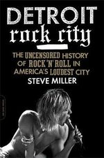 Detroit Rock City : The Uncensored History of Rock 'n' Roll in America's Loudest City - Steve Miller