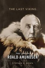 The Last Viking : The Life of Roald Amundsen - Stephen R Bown