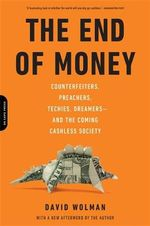 The End of Money : Counterfeiters, Preachers, Techies, Dreamers--and the Coming Cashless Society - David Wolman