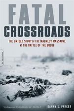 Fatal Crossroads : The Untold Story of the Malmedy Massacre at the Battle of the Bulge - Danny S. Parker