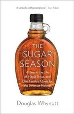 The Sugar Season : A Year in the Life of Maple Syrup, and One Family's Quest for the Sweetest Harvest - Douglas Whynott