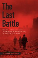 Last Battle : When U.S. and German Soldiers Joined Forces in the Waning Hours of World War II in Europe - Stephen Harding