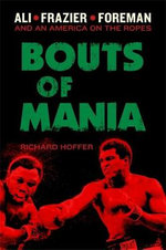 Bouts of Mania : Ali, Frazier, and Foreman - and an America on the Ropes - Richard Hoffer
