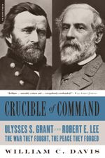 Crucible of Command : Ulysses S. Grant and Robert E. Lee--The War They Fought, the Peace They Forged - William C. Davis