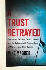 Trust Betrayed : The Untold Story of Camp Lejeune and the Poisoning of Generations of Marines and Their Families - Mike Magner