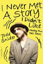 I Never Met a Story I Didn't Like : Mostly True Tall Tales - Todd Snider