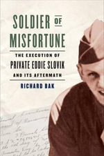 Soldier of Misfortune : The Execution of Private Eddie Slovik and Its Aftermath - Richard Bak